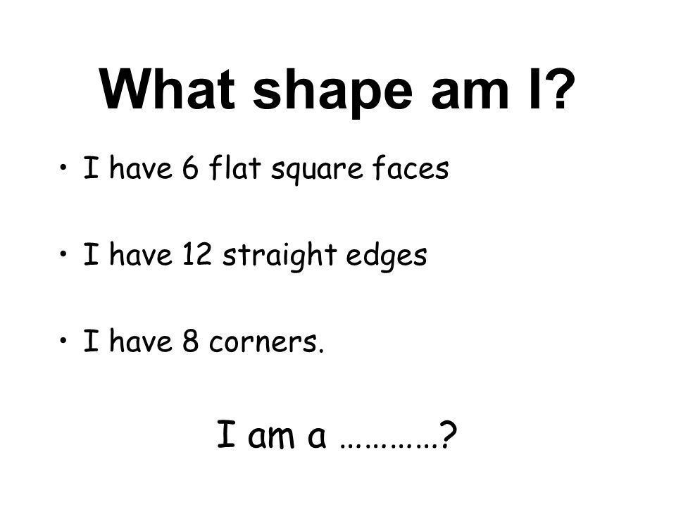 What shape am I I am a ………… I have 6 flat square faces