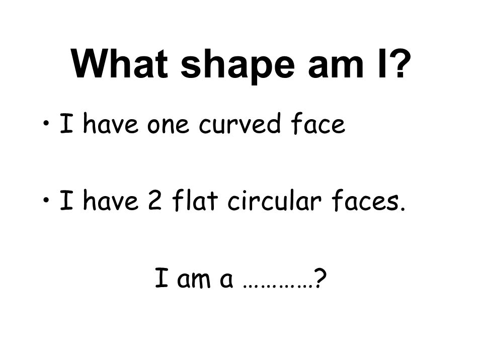 What shape am I I have one curved face I have 2 flat circular faces.