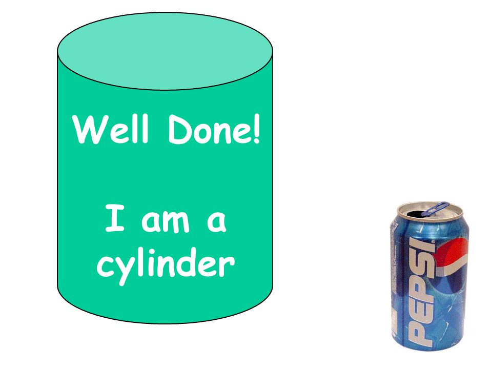 Well Done! I am a cylinder