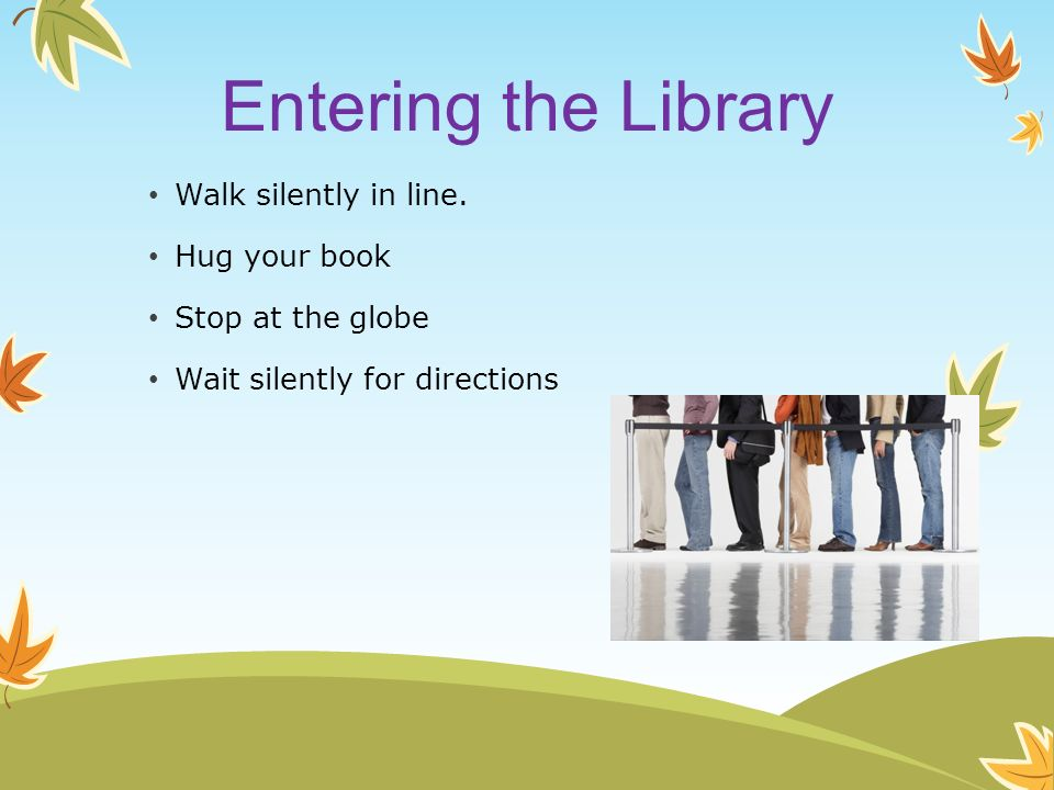 Entering the Library Walk silently in line. Hug your book