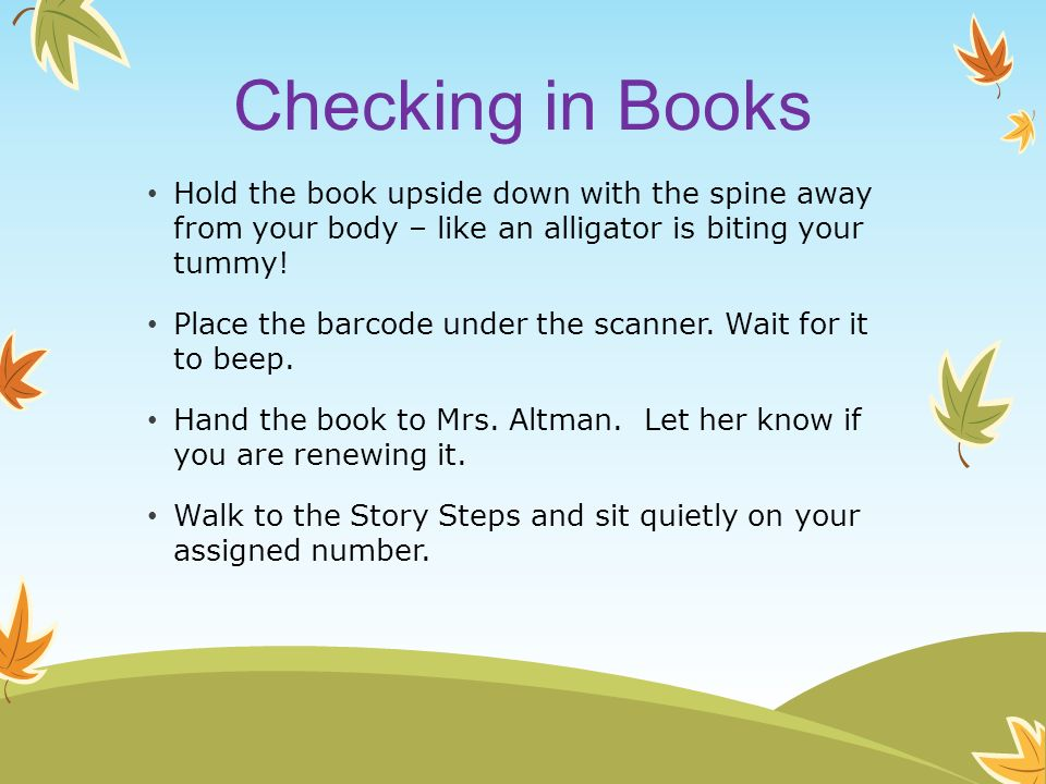 Checking in Books Hold the book upside down with the spine away from your body – like an alligator is biting your tummy!