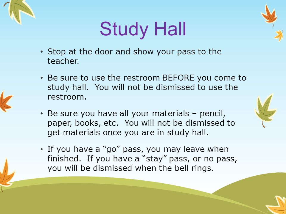 Study Hall Stop at the door and show your pass to the teacher.