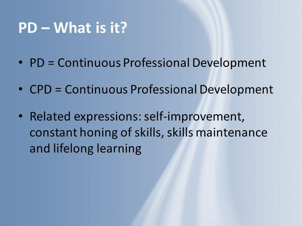 PD – What is it PD = Continuous Professional Development
