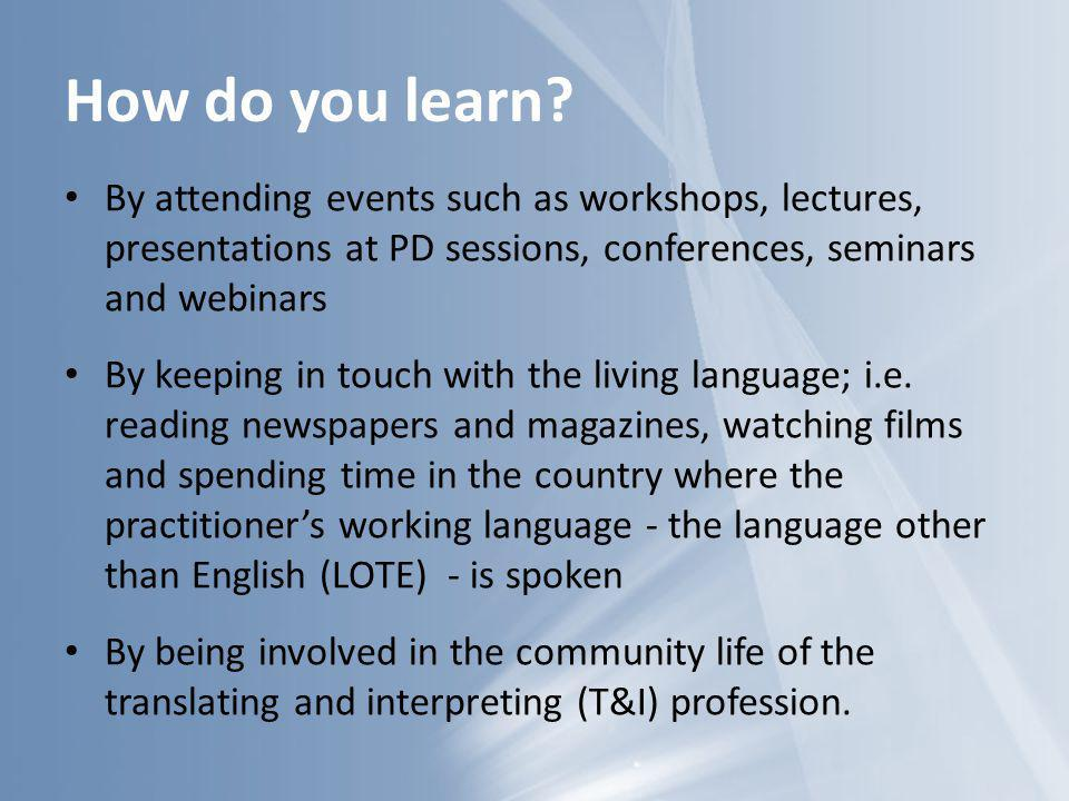 How do you learn By attending events such as workshops, lectures, presentations at PD sessions, conferences, seminars and webinars.