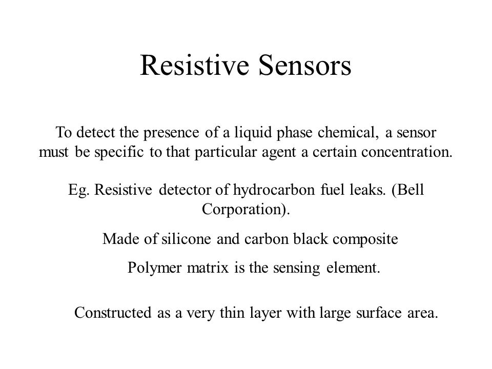 Resistive Sensors To detect the presence of a liquid phase chemical, a sensor must be specific to that particular agent a certain concentration.