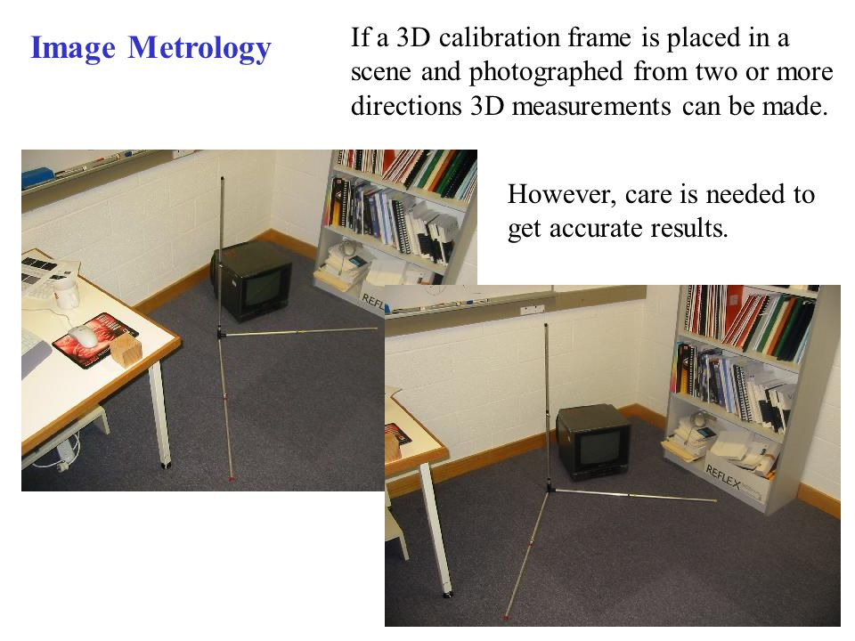 If a 3D calibration frame is placed in a scene and photographed from two or more directions 3D measurements can be made.