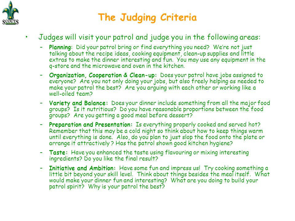 The Judging Criteria Judges will visit your patrol and judge you in the following areas: