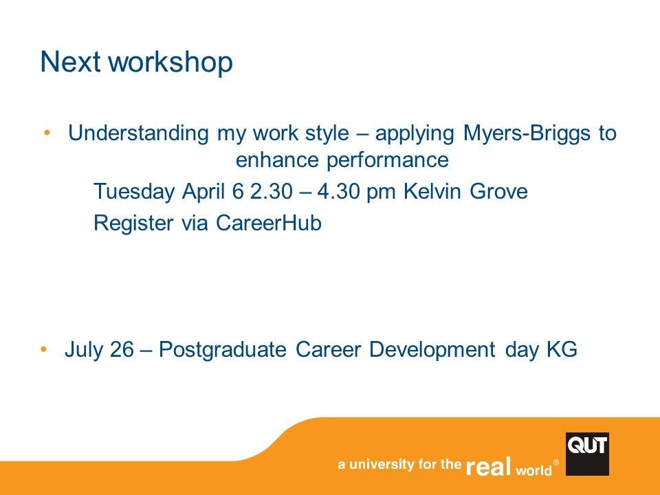 Next workshop Understanding my work style – applying Myers-Briggs to enhance performance. Tuesday April 6 2.30 – 4.30 pm Kelvin Grove.