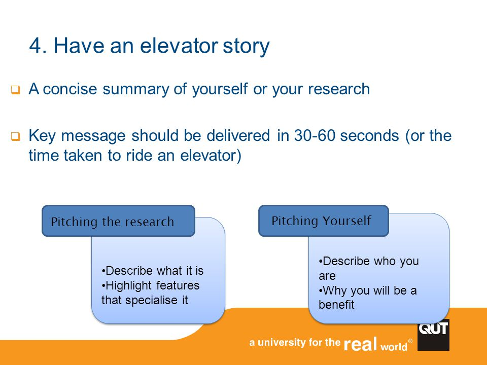 4. Have an elevator story A concise summary of yourself or your research.