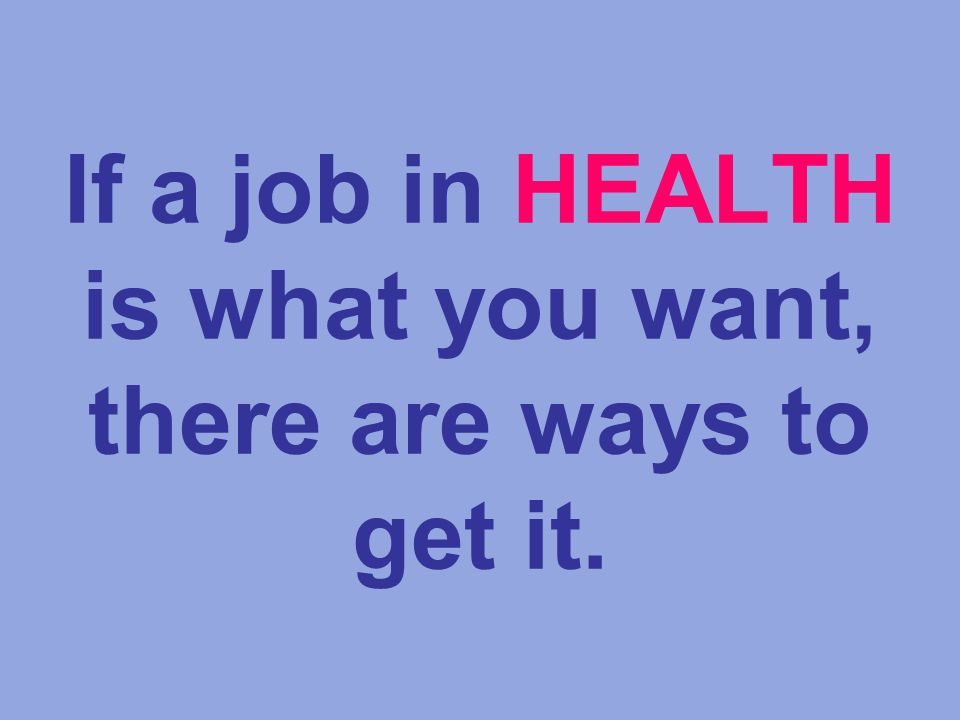 If a job in HEALTH is what you want, there are ways to get it.