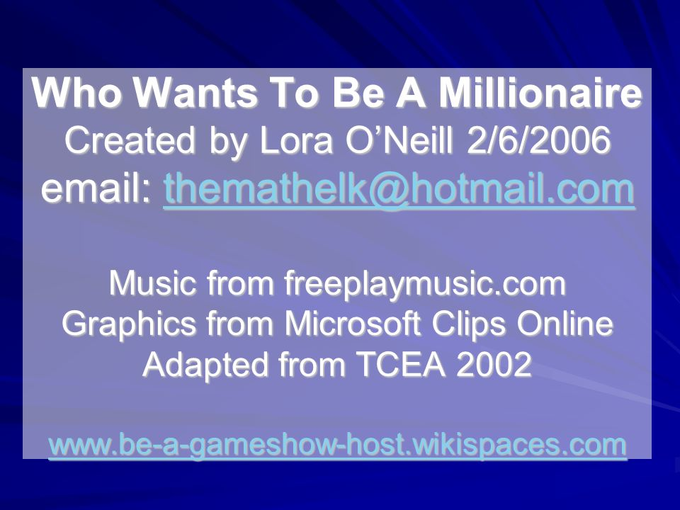 Who Wants To Be A Millionaire Created by Lora O'Neill 2/6/2006 email: themathelk@hotmail.com Music from freeplaymusic.com Graphics from Microsoft Clips Online Adapted from TCEA 2002 www.be-a-gameshow-host.wikispaces.com