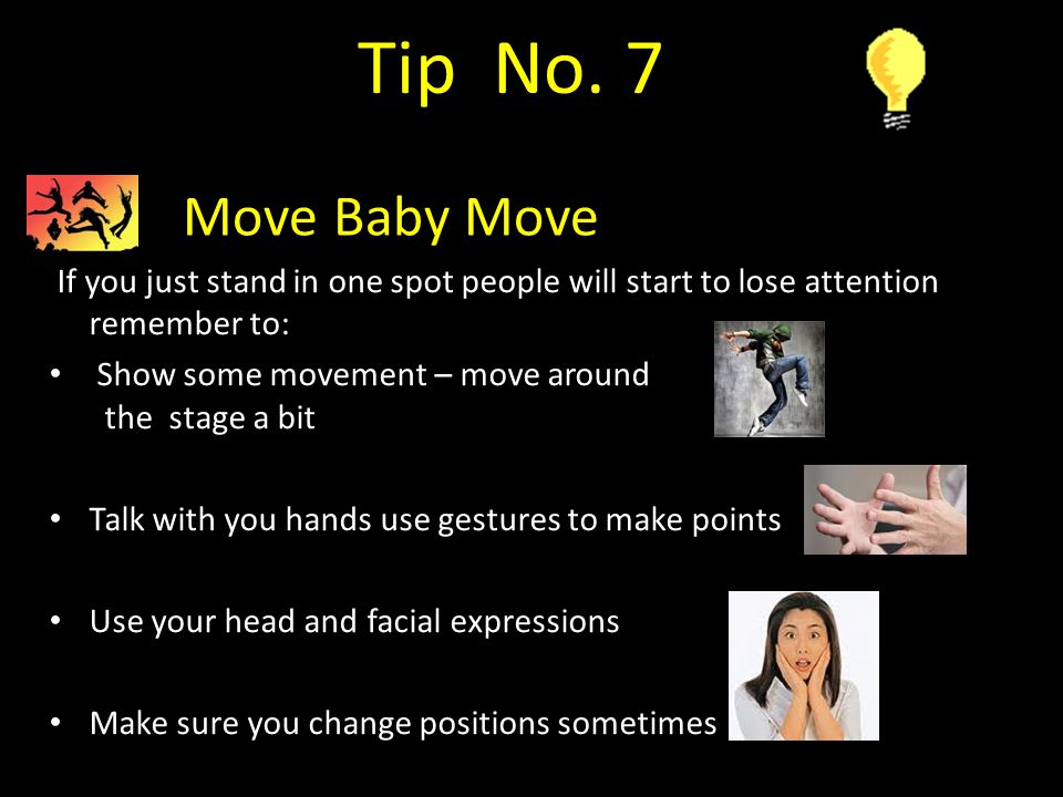 Tip No. 7 Move Baby Move. If you just stand in one spot people will start to lose attention remember to: