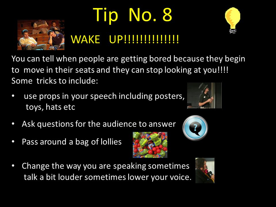 Tip No. 8 WAKE UP!!!!!!!!!!!!!! You can tell when people are getting bored because they begin.