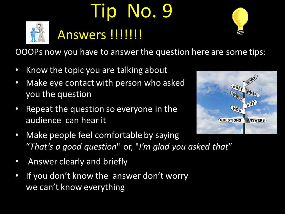 Tip No. 9 Answers !!!!!!! OOOPs now you have to answer the question here are some tips: Know the topic you are talking about.