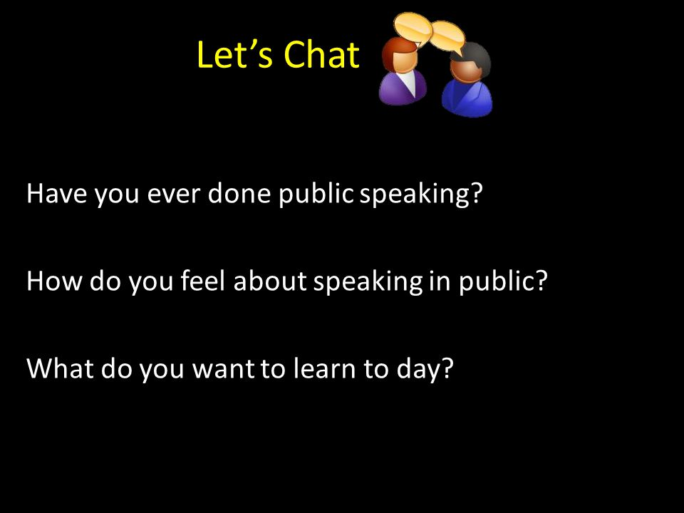 Let's Chat Have you ever done public speaking. How do you feel about speaking in public.