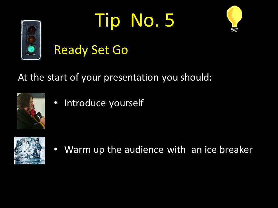 Tip No. 5 Ready Set Go At the start of your presentation you should: