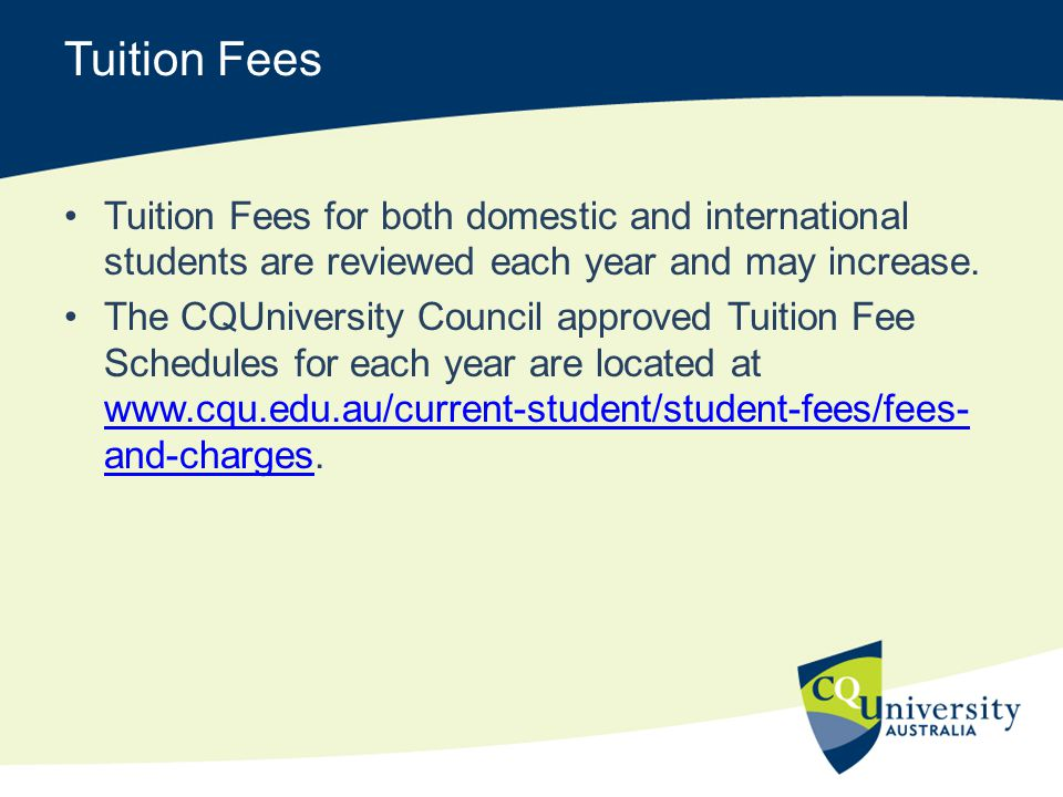 Tuition Fees Tuition Fees for both domestic and international students are reviewed each year and may increase.