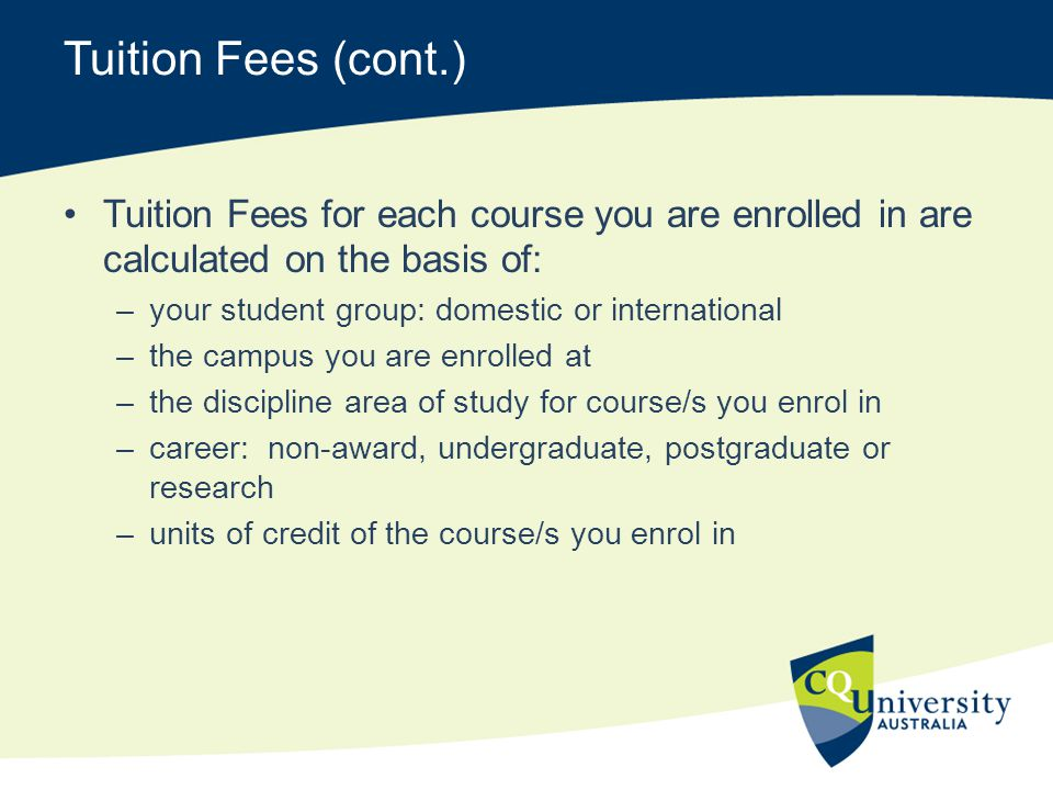 Tuition Fees (cont.) Tuition Fees for each course you are enrolled in are calculated on the basis of: