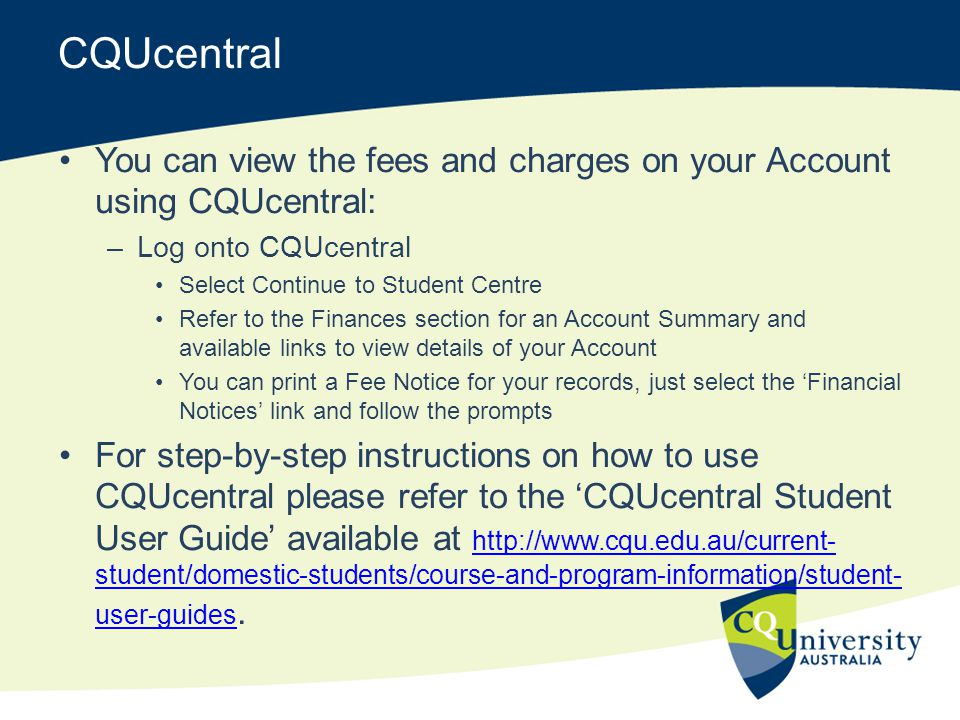 CQUcentral You can view the fees and charges on your Account using CQUcentral: Log onto CQUcentral.