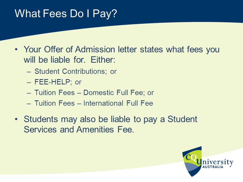 What Fees Do I Pay Your Offer of Admission letter states what fees you will be liable for. Either: