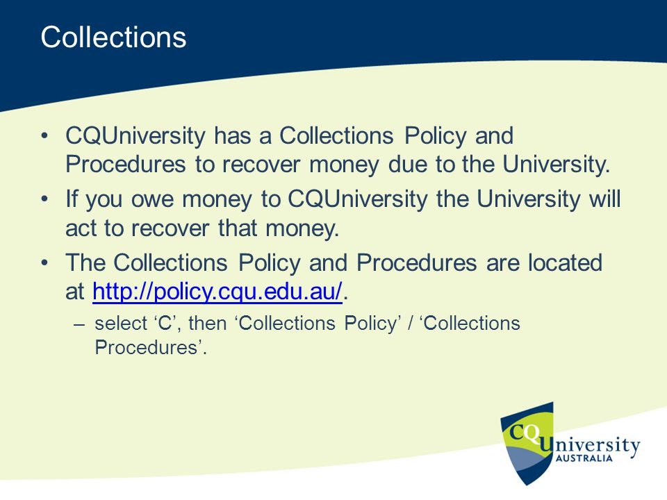 Collections CQUniversity has a Collections Policy and Procedures to recover money due to the University.