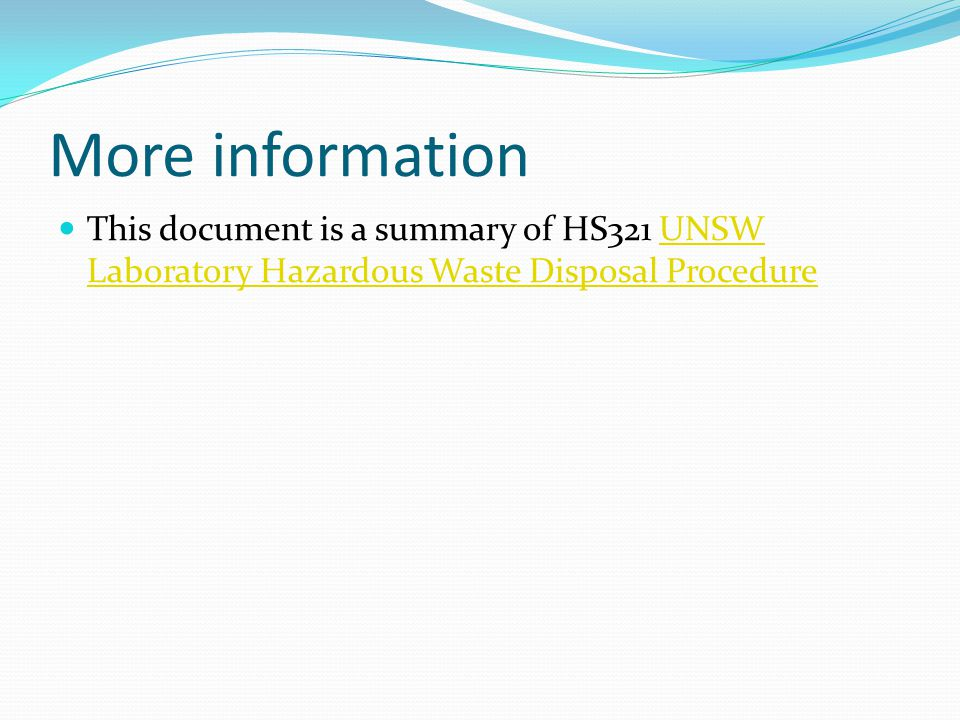 More information This document is a summary of HS321 UNSW Laboratory Hazardous Waste Disposal Procedure.