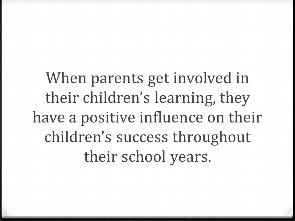 When parents get involved in their children's learning, they have a positive influence on their children's success throughout their school years.