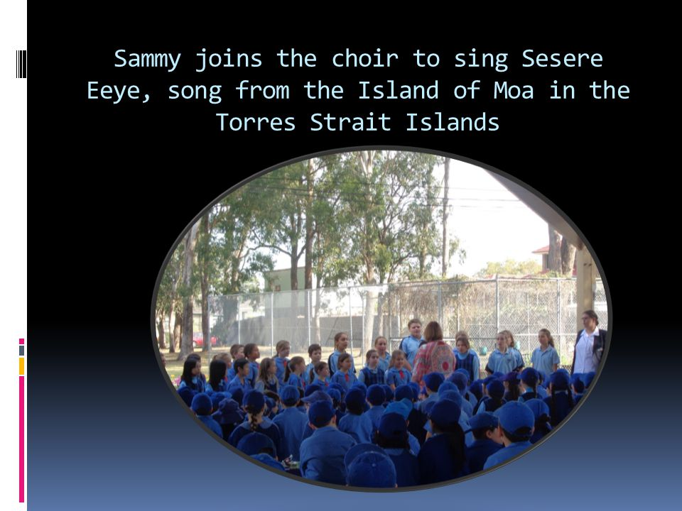 Sammy joins the choir to sing Sesere Eeye, song from the Island of Moa in the Torres Strait Islands