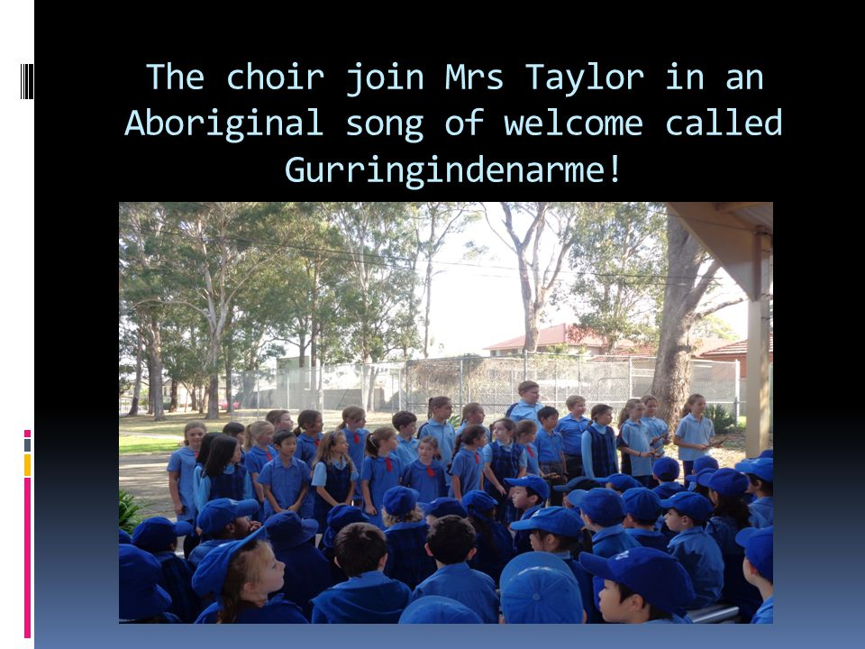 The choir join Mrs Taylor in an Aboriginal song of welcome called Gurringindenarme!