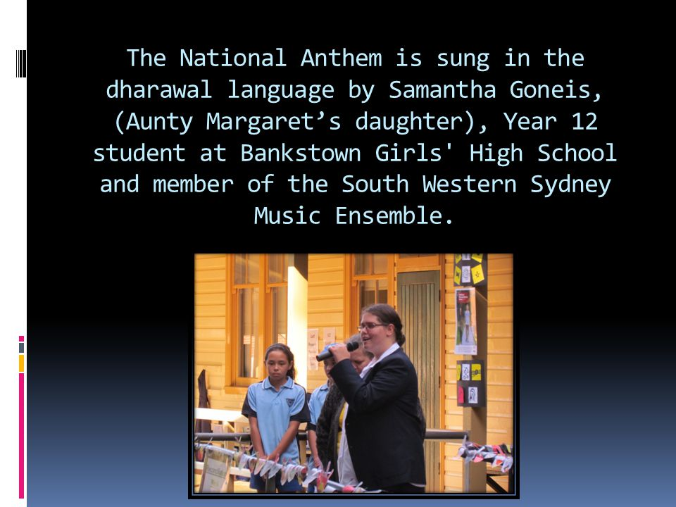 The National Anthem is sung in the dharawal language by Samantha Goneis, (Aunty Margaret's daughter), Year 12 student at Bankstown Girls High School and member of the South Western Sydney Music Ensemble.