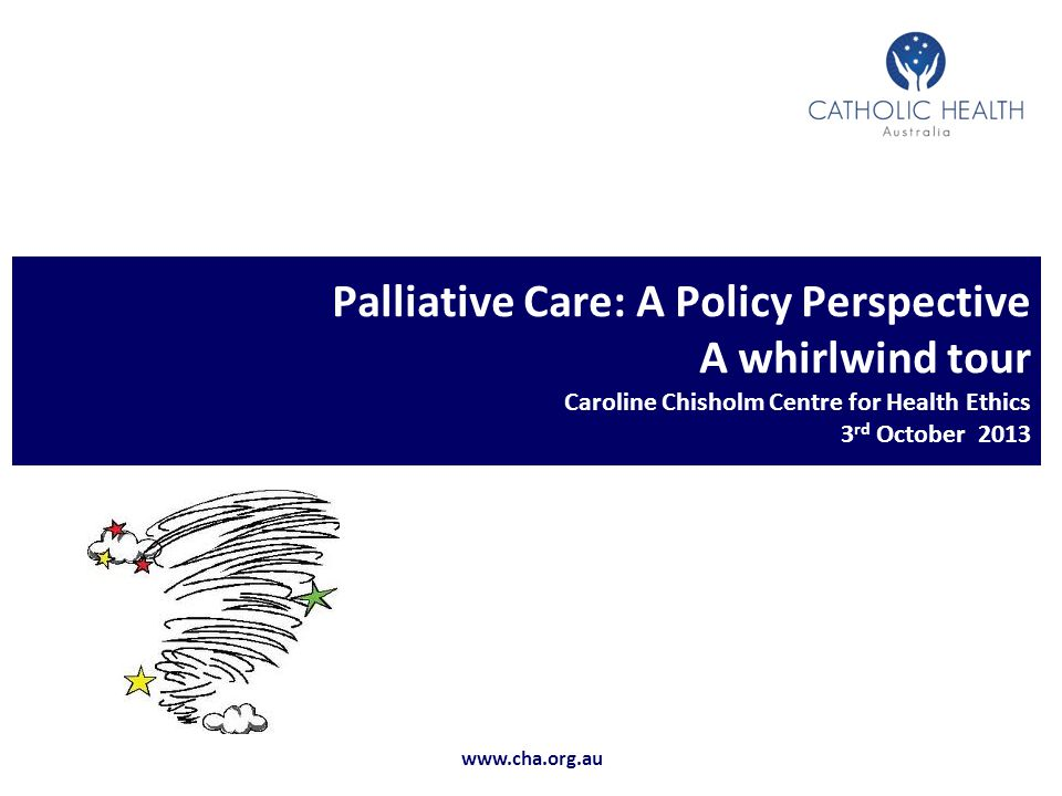 Palliative Care: A Policy Perspective A whirlwind tour Caroline Chisholm Centre for Health Ethics 3rd October 2013