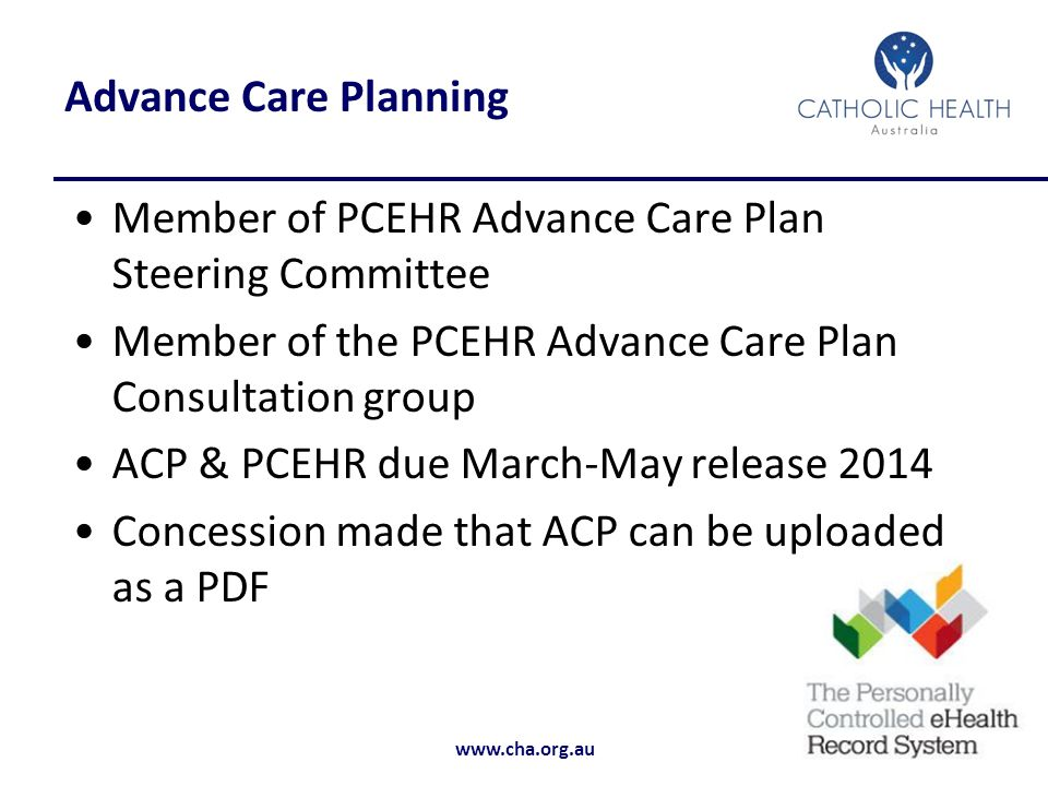 Advance Care Planning Member of PCEHR Advance Care Plan Steering Committee. Member of the PCEHR Advance Care Plan Consultation group.