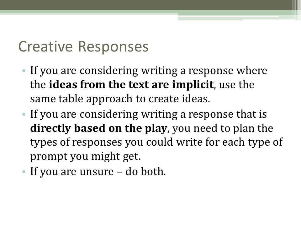 creative writing response Once you have an idea of the exam format, try responding to some timed writing prompts at home this gives your child a feel for what is possible in the given time frame i often use a timer at the writer's club with fantastic results it's amazing how much writing you can do in 5 mins when you are totally focused.