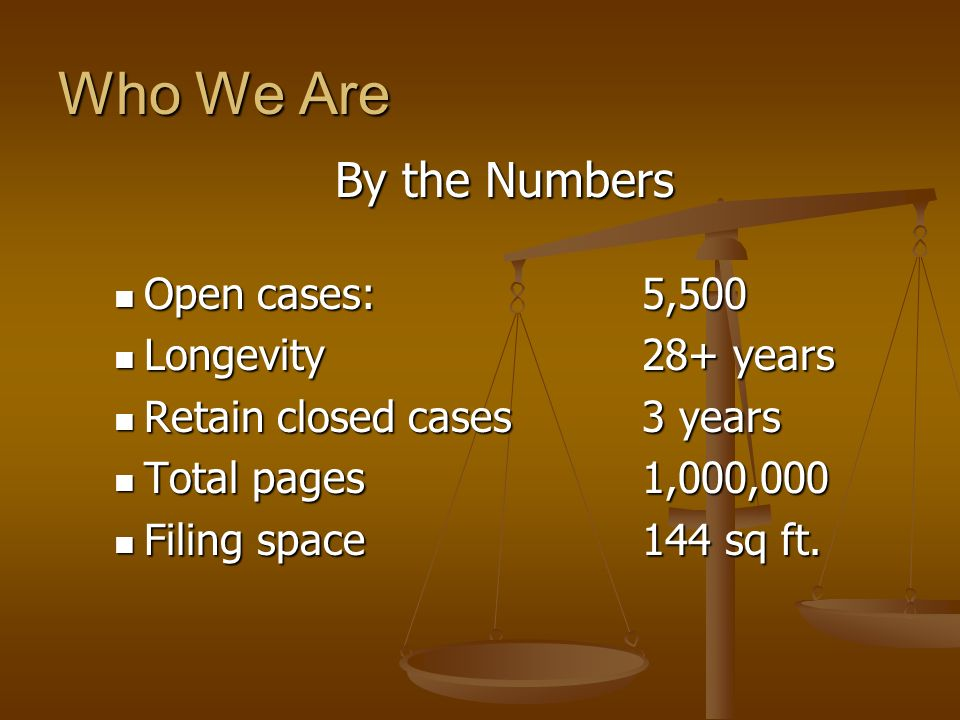 Who We Are By the Numbers Open cases: 5,500 Longevity 28+ years