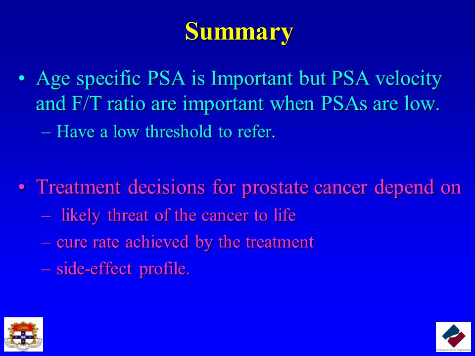 Summary Age specific PSA is Important but PSA velocity and F/T ratio are important when PSAs are low.