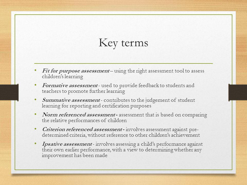 Key terms Fit for purpose assessment – using the right assessment tool to assess children's learning.