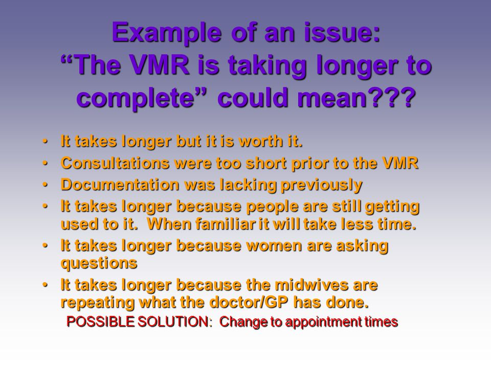 6/04/2017 Example of an issue: The VMR is taking longer to complete could mean It takes longer but it is worth it.