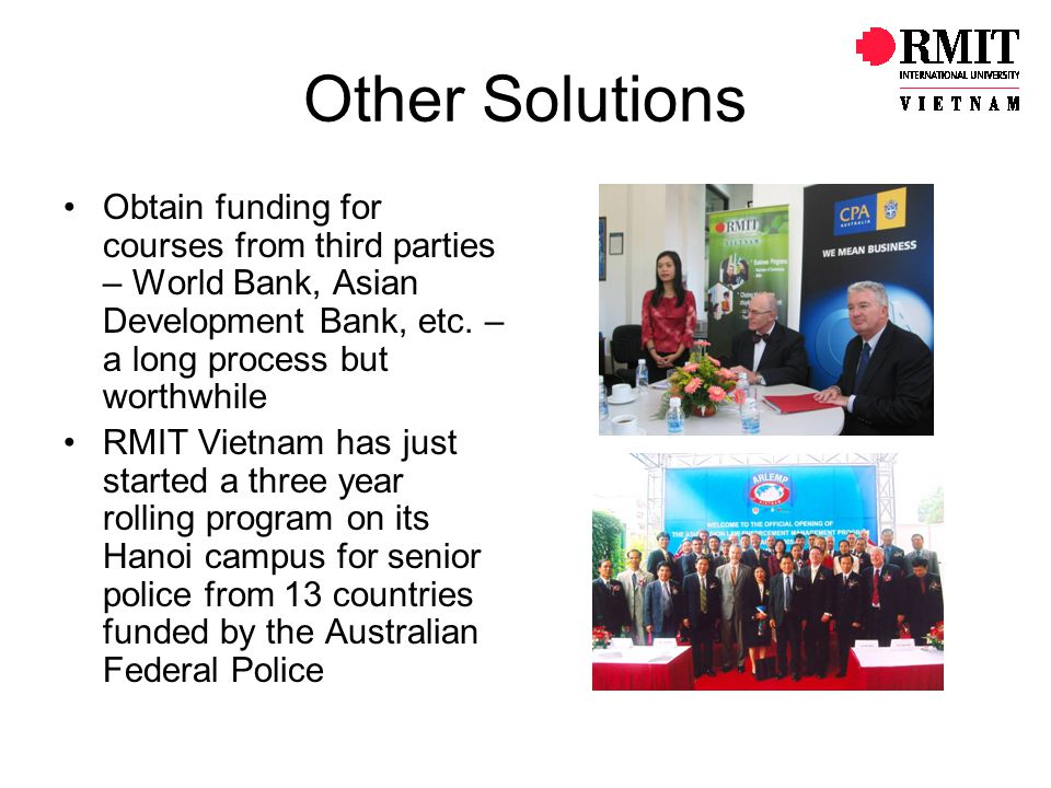 Other Solutions Obtain funding for courses from third parties – World Bank, Asian Development Bank, etc. – a long process but worthwhile.