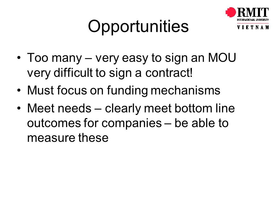 Opportunities Too many – very easy to sign an MOU very difficult to sign a contract! Must focus on funding mechanisms.