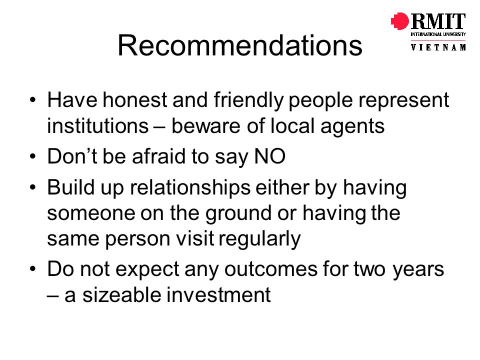 Recommendations Have honest and friendly people represent institutions – beware of local agents. Don't be afraid to say NO.