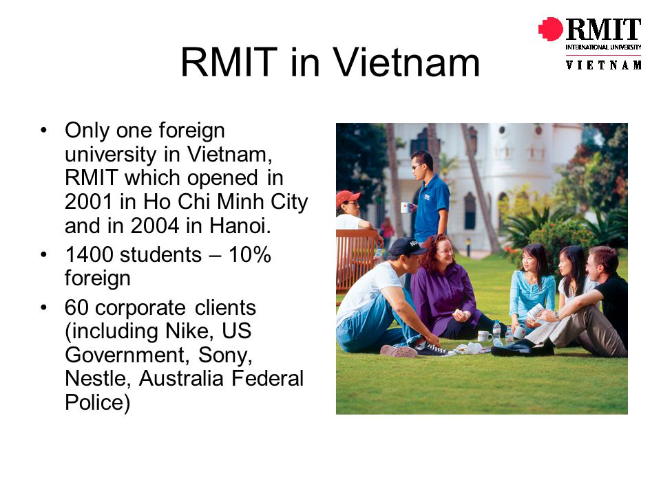 RMIT in Vietnam Only one foreign university in Vietnam, RMIT which opened in 2001 in Ho Chi Minh City and in 2004 in Hanoi.
