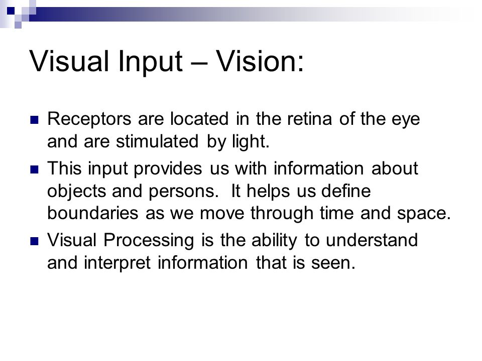Visual Input – Vision: Receptors are located in the retina of the eye and are stimulated by light.