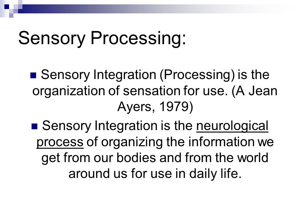 Sensory Processing: Sensory Integration (Processing) is the organization of sensation for use. (A Jean Ayers, 1979)