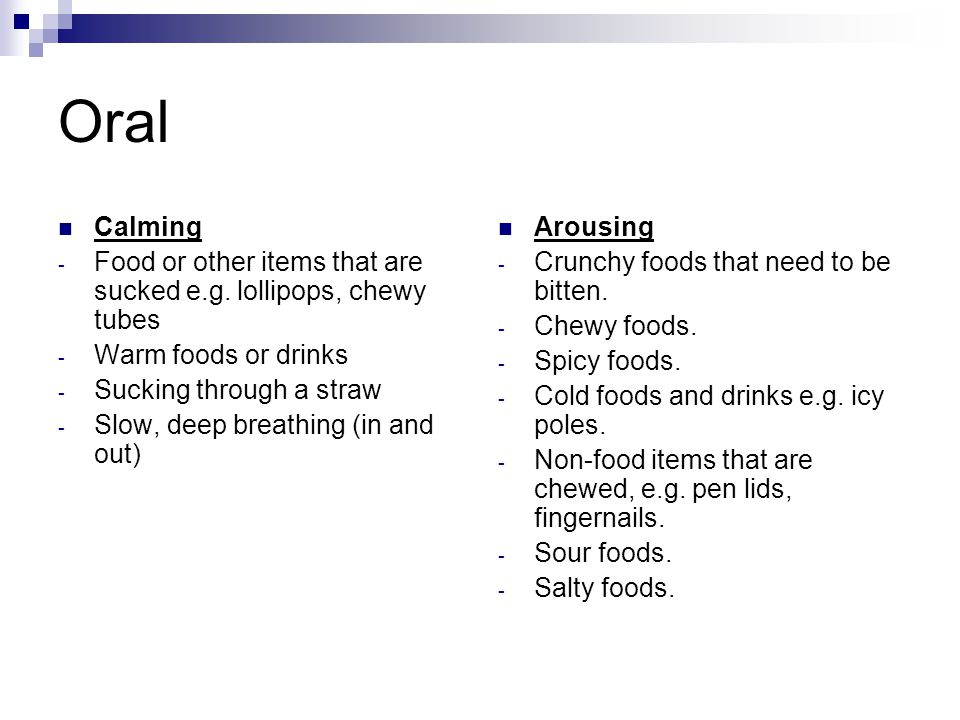 Oral Calming. Food or other items that are sucked e.g. lollipops, chewy tubes. Warm foods or drinks.