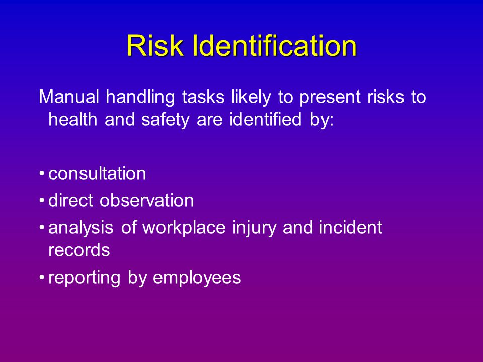 Risk Identification Manual handling tasks likely to present risks to health and safety are identified by: