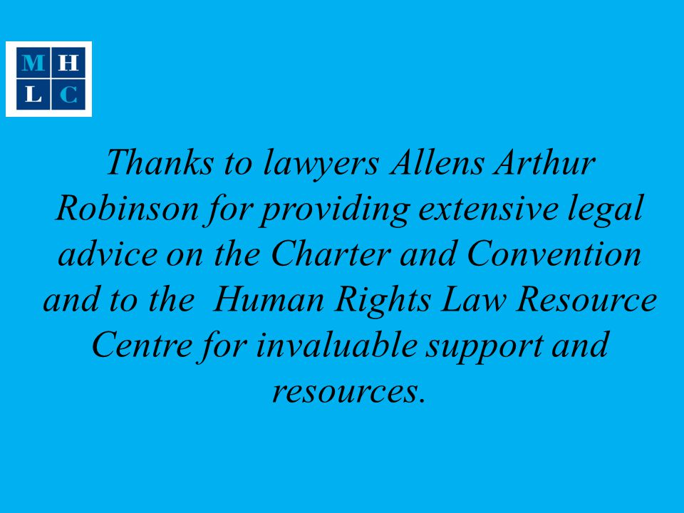 Thanks to lawyers Allens Arthur Robinson for providing extensive legal advice on the Charter and Convention and to the Human Rights Law Resource Centre for invaluable support and resources.