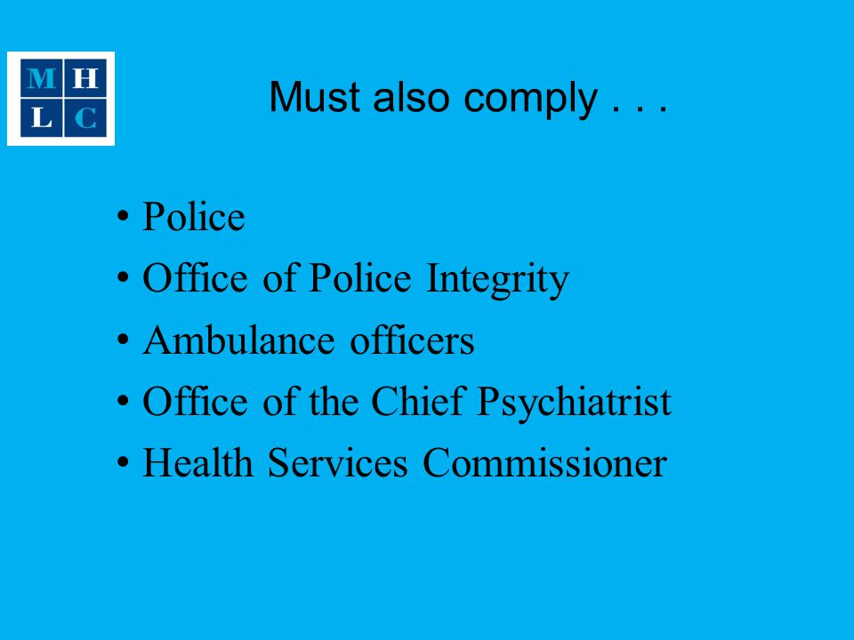 Must also comply . . . Police. Office of Police Integrity. Ambulance officers. Office of the Chief Psychiatrist.