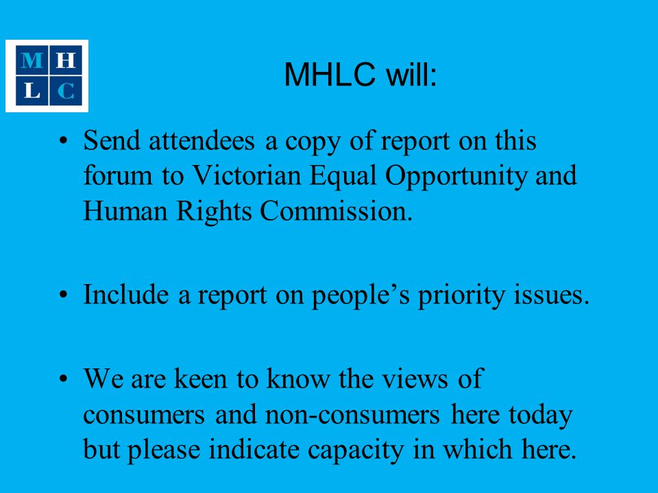 MHLC will: Send attendees a copy of report on this forum to Victorian Equal Opportunity and Human Rights Commission.