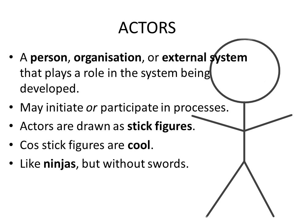 ACTORS A person, organisation, or external system that plays a role in the system being developed. May initiate or participate in processes.