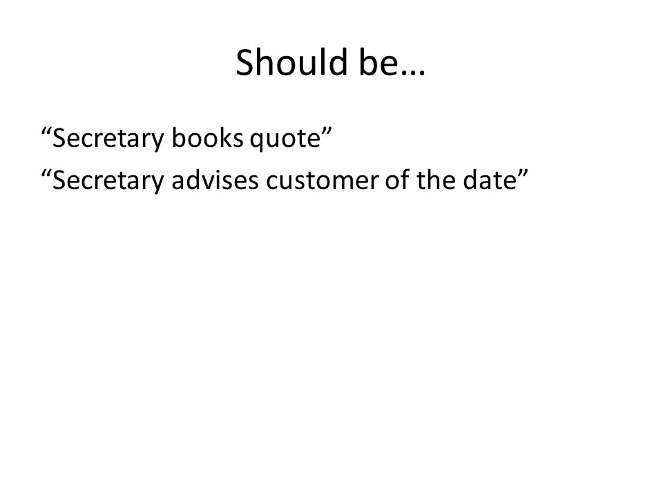 Should be… Secretary books quote Secretary advises customer of the date